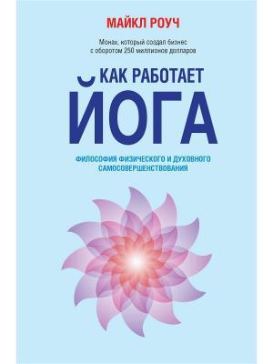 Как работает йога: философия физического и духовного самосовершенствования Издательство АСТ. Цвет: белый