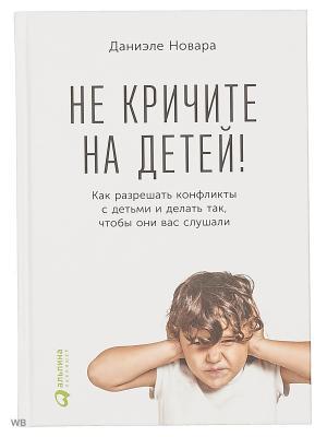 Не кричите на детей! Как разрешать конфликты с детьми и делать так, чтобы они вас слушали Альпина Паблишер. Цвет: белый