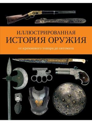 Иллюстрированная история оружия: от кремневого топора до автомата Издательство КоЛибри. Цвет: белый